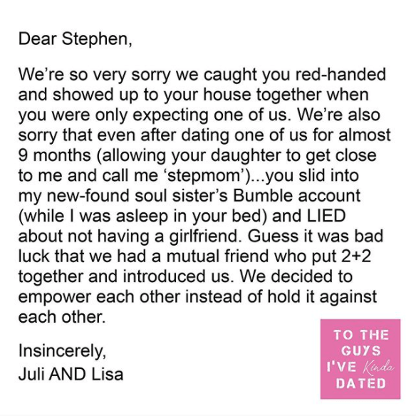 Text - Dear Stephen, We're so very sorry we caught you red-handed and showed up to your house together when you were only expecting one of us. We're also sorry that even after dating one of us for almost 9 months (allowing your daughter to get close to me and call me 'stepmom')...you slid into my new-found soul sister's Bumble account (while I was asleep in your bed) and LIED about not having a girlfriend. Guess it was bad luck that we had a mutual friend who put 2+2 together and introduced us.