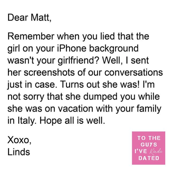 Text - Dear Matt, Remember when you lied that the girl on your iPhone background wasn't your girlfriend? Well, I sent her screenshots of our conversations just in case. Turns out she was! I'm not sorry that she dumped you while she was on vacation with your family in Italy. Hope all is well. TO THE Хохо, Linds GUYS I'VE Kinda DATÉD