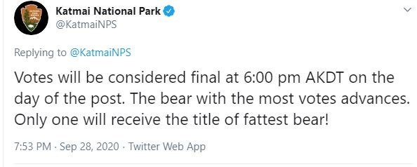 Text - Katmai National Park @KatmaiNPS Replying to @KatmaiNPS Votes will be considered final at 6:00 pm AKDT on the day of the post. The bear with the most votes advances. Only one will receive the title of fattest bear! 7:53 PM - Sep 28, 2020 - Twitter Web App >