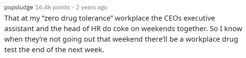 """Text - popsludge 16.4k points · 2 years ago That at my """"zero drug tolerance"""" workplace the CEOS executive assistant and the head of HR do coke on weekends together. So I know when they're not going out that weekend there'll be a workplace drug test the end of the next week."""