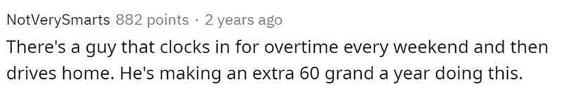 Text - NotVerySmarts 882 points · 2 years ago There's a guy that clocks in for overtime every weekend and then drives home. He's making an extra 60 grand a year doing this.