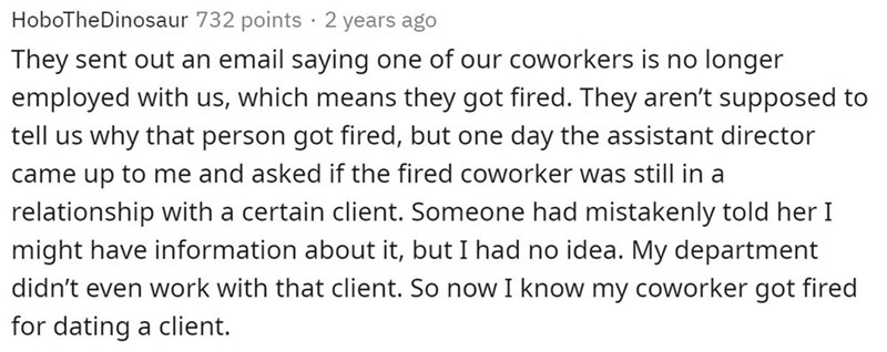 Text - HoboTheDinosaur 732 points · 2 years ago They sent out an email saying one of our coworkers is no longer employed with us, which means they got fired. They aren't supposed to tell us why that person got fired, but one day the assistant director came up to me and asked if the fired coworker was still in a relationship with a certain client. Someone had mistakenly told her I might have information about it, but I had no idea. My department didn't even work with that client. So now I know my