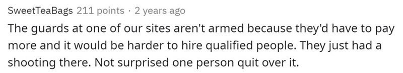 Text - SweetTeaBags 211 points · 2 years ago The guards at one of our sites aren't armed because they'd have to pay more and it would be harder to hire qualified people. They just had a shooting there. Not surprised one person quit over it.