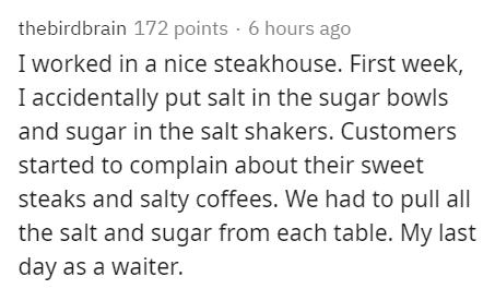 Text - thebirdbrain 172 points · 6 hours ago I worked in a nice steakhouse. First week, I accidentally put salt in the sugar bowls and sugar in the salt shakers. Customers started to complain about their sweet steaks and salty coffees. We had to pull all the salt and sugar from each table. My last day as a waiter.