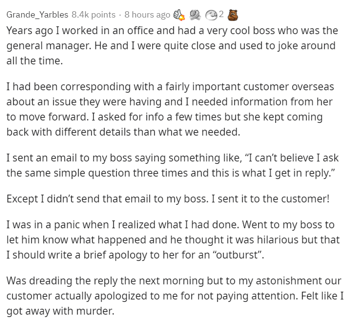 """Text - Grande_Yarbles 8.4k points · 8 hours ago 2 Years ago I worked in an office and had a very cool boss who was the general manager. He and I were quite close and used to joke around all the time. I had been corresponding with a fairly important customer overseas about an issue they were having and I needed information from her to move forward. I asked for info a few times but she kept coming back with different details than what we needed. I sent an email to my boss saying something like, """"I"""