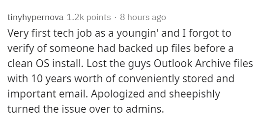 Text - tinyhypernova 1.2k points · 8 hours ago Very first tech job as a youngin' and I forgot to verify of someone had backed up files before a clean OS install. Lost the guys Outlook Archive files with 10 years worth of conveniently stored and important email. Apologized and sheepishly turned the issue over to admins.