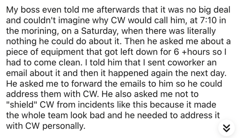 """Text - My boss even told me afterwards that it was no big deal and couldn't imagine why CW would call him, at 7:10 in the morining, on a Saturday, when there was literally nothing he could do about it. Then he asked me about a piece of equipment that got left down for 6 +hours so I had to come clean. I told him that I sent coworker an email about it and then it happened again the next day. He asked me to forward the emails to him so he could address them with CW. He also asked me not to """"shield"""""""