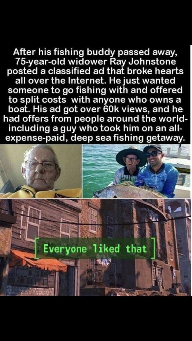 Adaptation - After his fishing buddy passed away, 75-year-old widower Ray Johnstone posted a classified ad that broke hearts all over the Internet. He just wanted someone to go fishing with and offered to split costs with anyone who owns a boat. His ad got over 60k views, and he had offers from people around the world- including a guy who took him on an all- expense-paid, deep sea fishing getaway. Everyone liked that