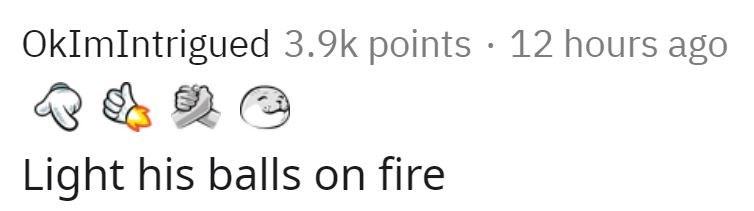 Text - OkImIntrigued 3.9k points · 12 hours ago Light his balls on fire