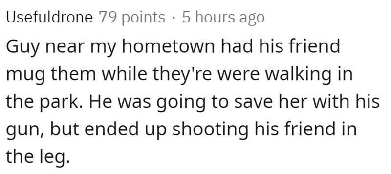 Text - Usefuldrone 79 points · 5 hours ago Guy near my hometown had his friend mug them while they're were walking in the park. He was going to save her with his gun, but ended up shooting his friend in the leg.