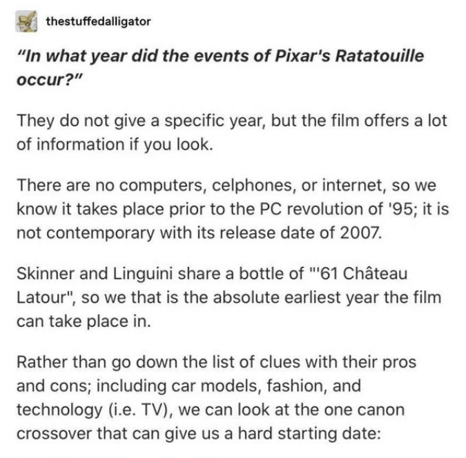 """Text - thestuffedalligator """"In what year did the events of Pixar's Ratatouille occur?"""" They do not give a specific year, but the film offers a lot of information if you look. There are no computers, celphones, or internet, so we know it takes place prior to the PC revolution of '95; it is not contemporary with its release date of 2007. Skinner and Linguini share a bottle of """"61 Château Latour"""", so we that is the absolute earliest year the film can take place in. Rather than go down the list of c"""