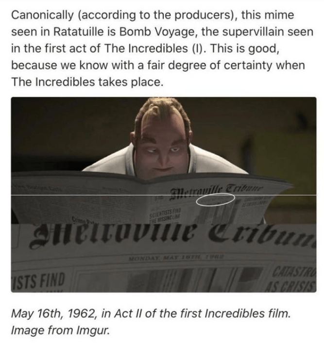 Text - Canonically (according to the producers), this mime seen in Ratatuille is Bomb Voyage, the supervillain seen in the first act of The Incredibles (I). This is good, because we know with a fair degree of certainty when The Incredibles takes place. Wwwvn Metrauille Tribune SCIENTISTS F THE MISSING LIN Meirovine Critu. Crinma MONDAY MAY 16TH 1962 ISTS FIND CATASTRO AS CRISIS May 16th, 1962, in Act II of the first Incredibles film. Image from Imgur.