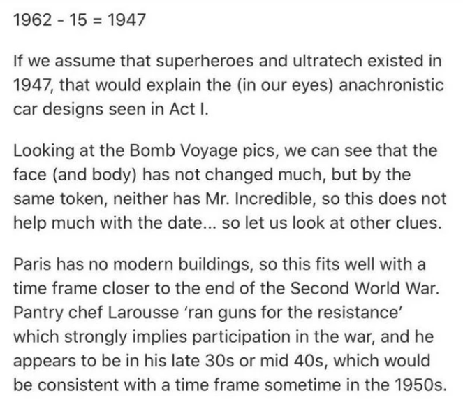 Text - 1962 - 15 = 1947 If we assume that superheroes and ultratech existed in 1947, that would explain the (in our eyes) anachronistic car designs seen in Act I. Looking at the Bomb Voyage pics, we can see that the face (and body) has not changed much, but by the same token, neither has Mr. Incredible, so this does not help much with the date... so let us look at other clues. Paris has no modern buildings, so this fits well with a time frame closer to the end of the Second World War. Pantry che