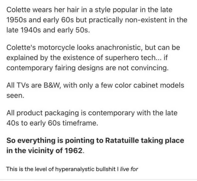 Text - Colette wears her hair in a style popular in the late 1950s and early 60s but practically non-existent in the late 1940s and early 50s. Colette's motorcycle looks anachronistic, but can be explained by the existence of superhero tech... if contemporary fairing designs are not convincing. All TVs are B&W, with only a few color cabinet models seen. All product packaging is contemporary with the late 40s to early 60s timeframe. So everything is pointing to Ratatuille taking place in the vici