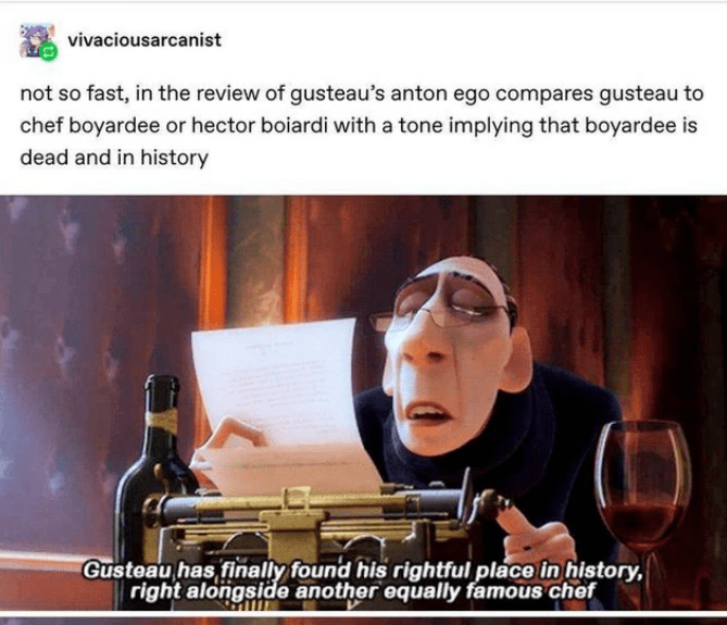 Text - vivaciousarcanist not so fast, in the review of gusteau's anton ego compares gusteau to chef boyardee or hector boiardi with a tone implying that boyardee is dead and in history Gusteau has finally found his rightful place in history, right alongside another equally famous chef