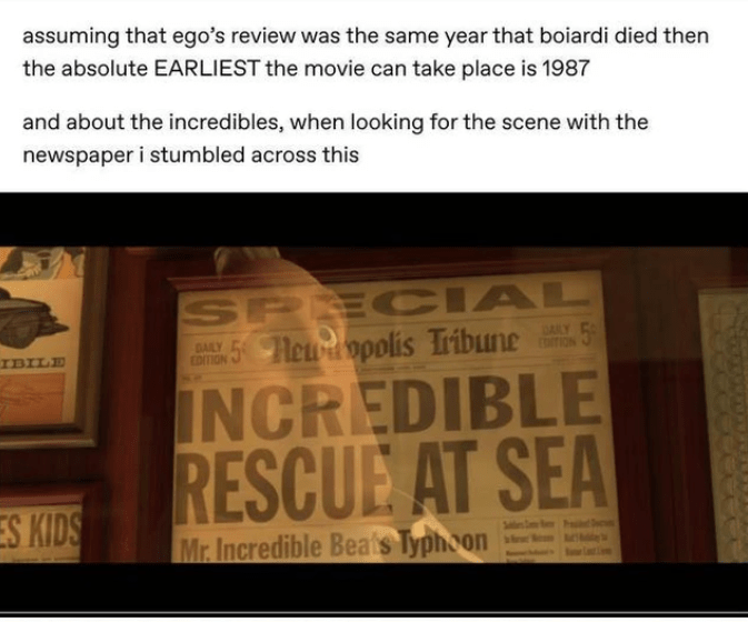 Text - assuming that ego's review was the same year that boiardi died then the absolute EARLIEST the movie can take place is 1987 and about the incredibles, when looking for the scene with the newspaper i stumbled across this SPE CIAL E 5Hewdopolis Tribune DAILY IBILE EDITION tITION INCREDIBLE RESCUE AT SEA ES KIDS Mr. Incredible Beats Typhoon