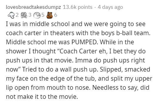 """Text - lovesbreadtakesdumpz 13.6k points · 4 days ago 22 3 5 E 6 I was in middle school and we were going to see coach carter in theaters with the boys b-ball team. Middle school me was PUMPED. While in the shower I thought """"Coach Carter eh, I bet they do push ups in that movie. Imma do push ups right now"""" Tried to do a wall push up. Slipped, smacked my face on the edge of the tub, and split my upper lip open from mouth to nose. Needless to say, did not make it to the movie."""