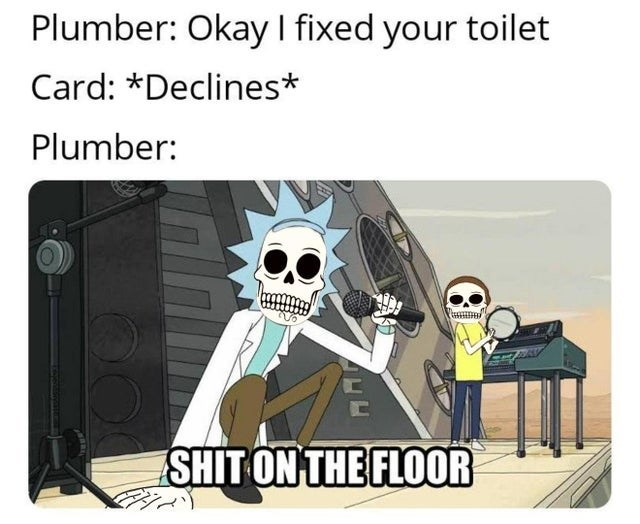 Cartoon - Plumber: Okay I fixed your toilet Card: *Declines* Plumber: SHIT ON THE FLOOR