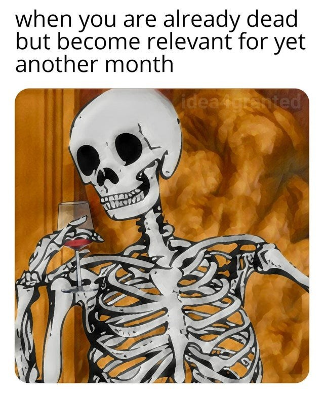 Skeleton - when you are already dead but become relevant for yet another month ideagrented