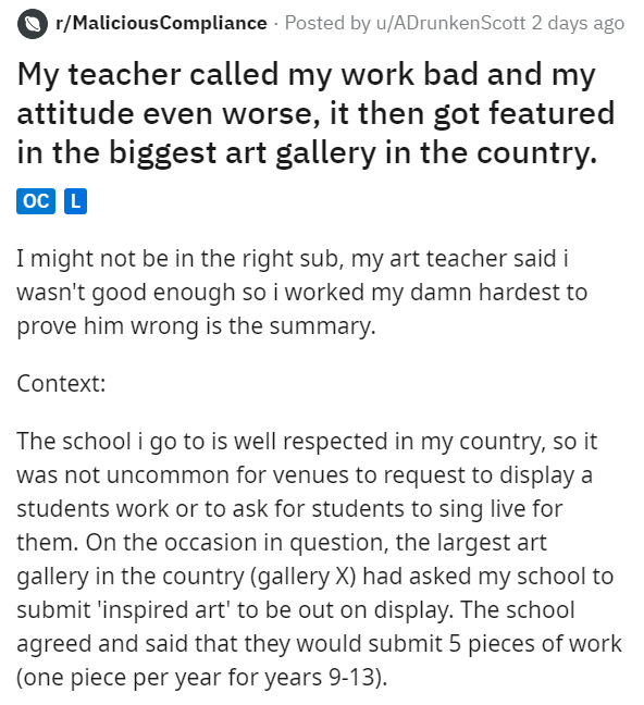 Text - O r/MaliciousCompliance · Posted by u/ADrunkenScott 2 days ago My teacher called my work bad and my attitude even worse, it then got featured in the biggest art gallery in the country. oC L I might not be in the right sub, my art teacher said i wasn't good enough so i worked my damn hardest to prove him wrong is the summary. Context: The school i go to is well respected in my country, so it was not uncommon for venues to request to display a students work or to ask for students to sing li