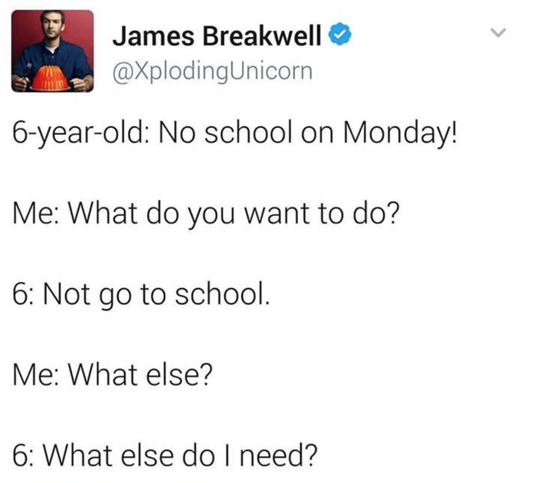 Text - James Breakwell @XplodingUnicorn 6-year-old: No school on Monday! Me: What do you want to do? 6: Not go to school. Me: What else? 6: What else do I need?