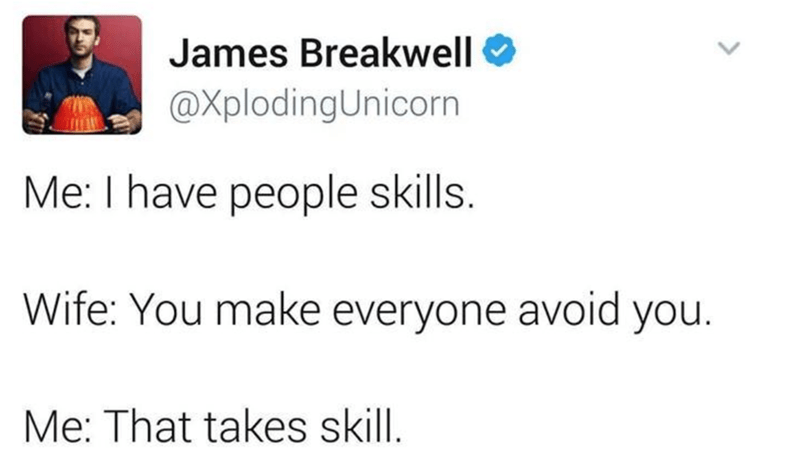 Text - James Breakwell @XplodingUnicorn Me: I have people skills. Wife: You make everyone avoid you. Me: That takes skill.