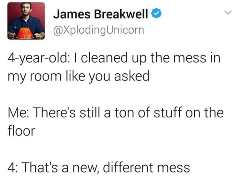 Text - James Breakwell @XplodingUnicorn 4-year-old: I cleaned up the mess in my room like you asked Me: There's still a ton of stuff on the floor 4: That's a new, different mess