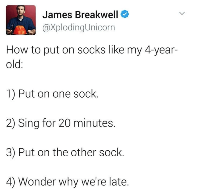 Text - James Breakwell O @XplodingUnicorn How to put on socks like my 4-year- old: 1) Put on one sock. 2) Sing for 20 minutes. 3) Put on the other sock. 4) Wonder why we're late.