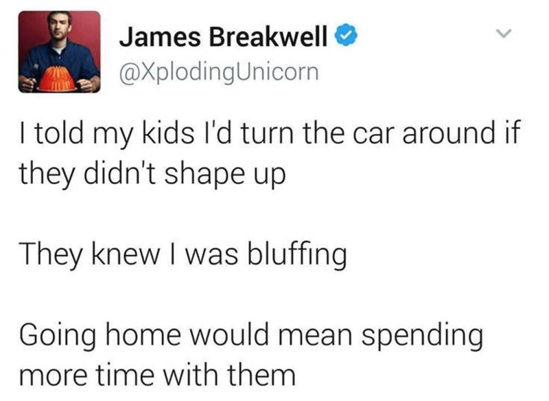 Text - James Breakwell O @XplodingUnicorn I told my kids l'd turn the car around if they didn't shape up They knew I was bluffing Going home would mean spending more time with them