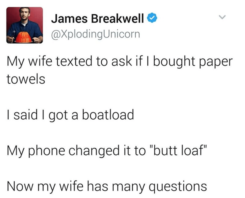 """Text - James Breakwell O @XplodingUnicorn My wife texted to ask if I bought paper towels I said I got a boatload My phone changed it to """"butt loaf"""" Now my wife has many questions"""