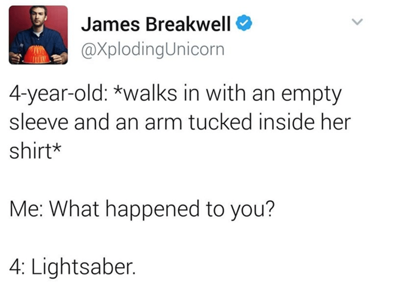 Text - James Breakwell @XplodingUnicorn 4-year-old: *walks in with an empty sleeve and an arm tucked inside her shirt* Me: What happened to you? 4: Lightsaber.