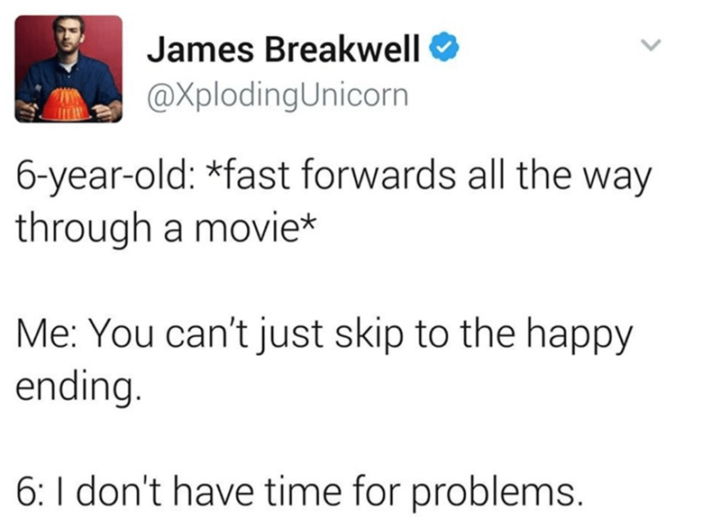 Text - James Breakwell O @XplodingUnicorn 6-year-old: *fast forwards all the way through a movie* Me: You can't just skip to the happy ending. 6: I don't have time for problems.
