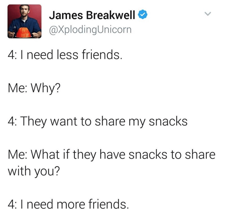Text - James Breakwell @XplodingUnicorn 4: I need less friends. Me: Why? 4: They want to share my snacks Me: What if they have snacks to share with you? 4: I need more friends. <>