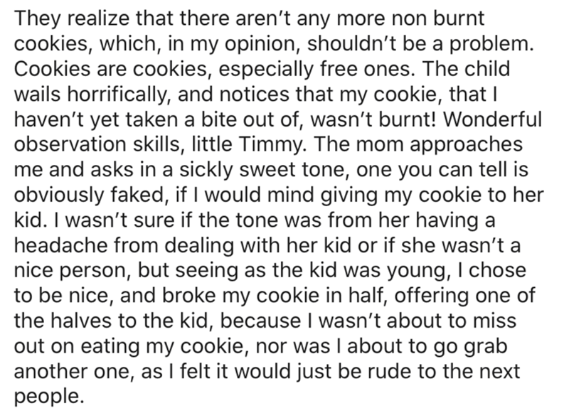 Text - They realize that there aren't any more non burnt cookies, which, in my opinion, shouldn't be a problem. Cookies are cookies, especially free ones. The child wails horrifically, and notices that my cookie, that I haven't yet taken a bite out of, wasn't burnt! Wonderful observation skills, little Timmy. The mom approaches me and asks in a sickly sweet tone, one you can tell is obviously faked, if I would mind giving my cookie to her kid. I wasn't sure if the tone was from her having a head
