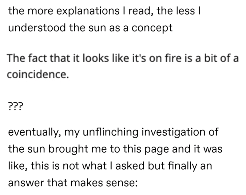Text - the more explanations I read, the less I understood the sun as a concept The fact that it looks like it's on fire is a bit of a coincidence. ??? eventually, my unflinching investigation of the sun brought me to this page and it was like, this is not what I asked but finally an answer that makes sense: