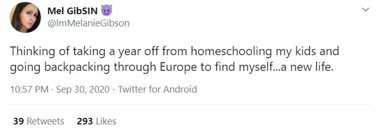 Text - Mel GibSIN @ImMelanieGibson Thinking of taking a year off from homeschooling my kids and going backpacking through Europe to find myself..a new life. 10:57 PM · Sep 30, 2020 · Twitter for Android 39 Retweets 293 Likes