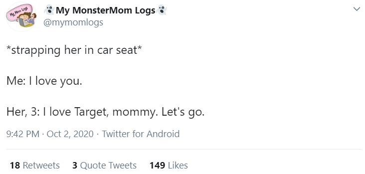 Text - * My MonsterMom Logs 3 @mymomlogs Me Ne Leg *strapping her in car seat* Me: I love you. Her, 3:I love Target, mommy. Let's go. 9:42 PM Oct 2, 2020 · Twitter for Android 18 Retweets 3 Quote Tweets 149 Likes