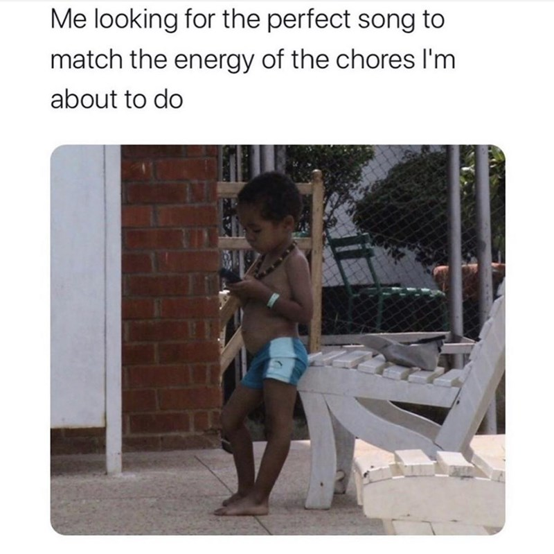 Product - Me looking for the perfect song to match the energy of the chores I'm about to do