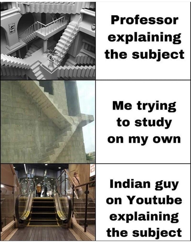 Professor explaining the subject Me trying to study on my own Indian guy on Youtube explaining the subject