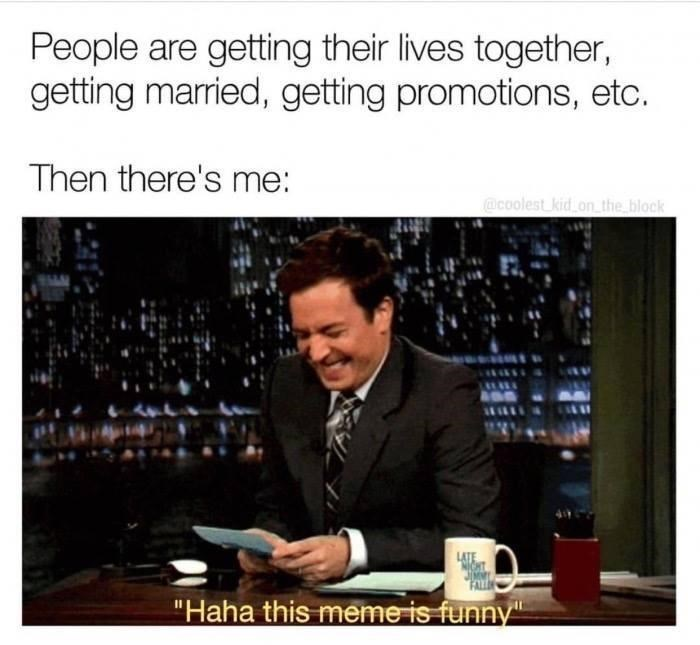 """Text - People are getting their lives together, getting married, getting promotions, etc. Then there's me: @coolest kid on_the block """"Haha this meme is funny"""""""