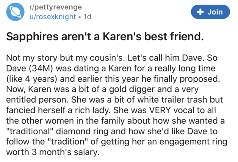 """Text - r/pettyrevenge u/rosexknight • 1d Join Sapphires aren't a Karen's best friend. Not my story but my cousin's. Let's call him Dave. So Dave (34M) was dating a Karen for a really long time (like 4 years) and earlier this year he finally proposed. Now, Karen was a bit of a gold digger and a very entitled person. She was a bit of white trailer trash but fancied herself a rich lady. She was VERY vocal to all the other women in the family about how she wanted a """"traditional"""" diamond ring and how"""