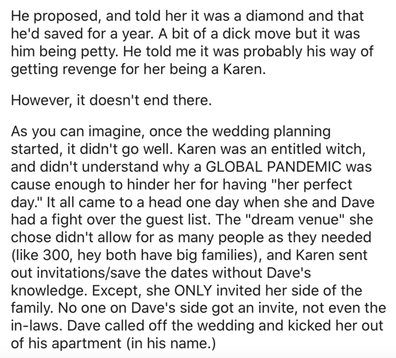 """Text - He proposed, and told her it was a diamond and that he'd saved for a year. A bit of a dick move but it was him being petty. He told me it was probably his way of getting revenge for her being a Karen. However, it doesn't end there. As you can imagine, once the wedding planning started, it didn't go well. Karen was an entitled witch, and didn't understand why a GLOBAL PANDEMIC was cause enough to hinder her for having """"her perfect day."""" It all came to a head one day when she and Dave had a"""