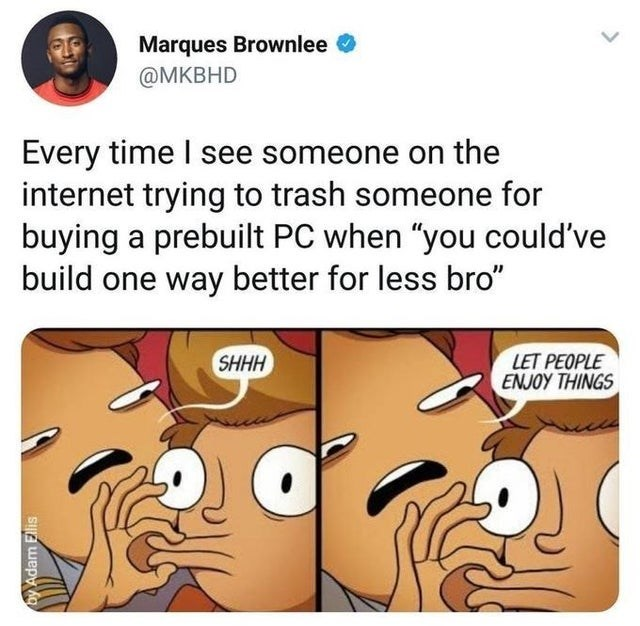 """Cartoon - Marques Brownlee @MKBHD Every time I see someone on the internet trying to trash someone for buying a prebuilt PC when """"you could've build one way better for less bro"""" LET PEOPLE ENJOY THINGS SHHH by Adam Ellis"""