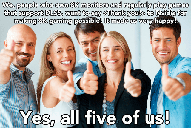 People - We, people who own 8K monitors and regularly play games that support DLSS, want to say «Thank youl» to Nvidia for making 8K gaming possible! It made us very happy! Yes, all five of us!