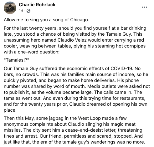 """Text - Charlie Rohrlack ... 1d :0 Allow me to sing you a song of Chicago. For the last twenty years, should you find yourself at a bar drinking late, you stood a chance of being visited by the Tamale Guy. This unassuming hero named Claudio Velez would enter carrying a red cooler, weaving between tables, plying his steaming hot cornpipes with a one-word question: """"Tamales!?"""" Our Tamale Guy suffered the economic effects of COVID-19. No bars, no crowds. This was his families main source of income,"""