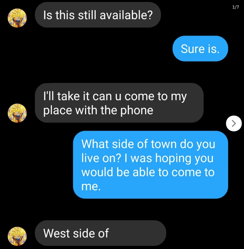 Text - 1/7 Is this still available? Sure is. I'll take it can u come to my place with the phone What side of town do you live on? I was hoping you would be able to come to me. West side of
