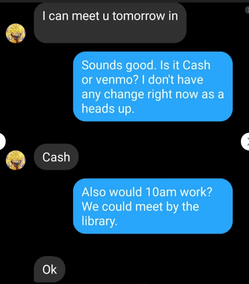 Text - I can meet u tomorrow in Sounds good. Is it Cash or venmo? I don't have any change right now as a heads up. Cash Also would 10am work? We could meet by the library. Ok
