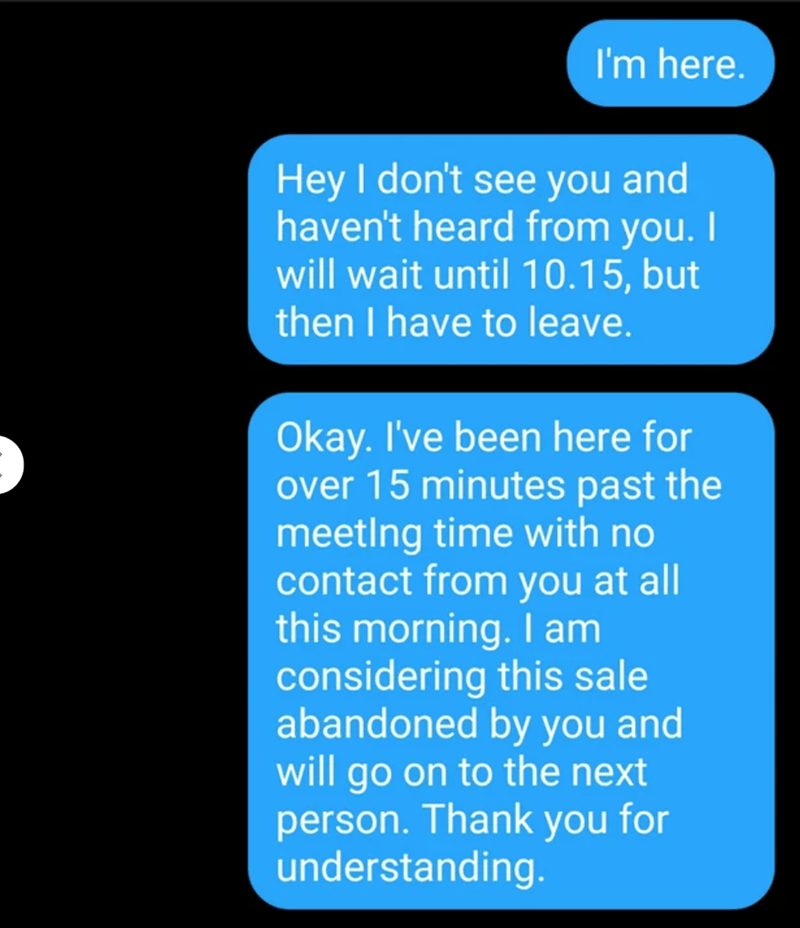 Text - I'm here. Hey I don't see you and haven't heard from you. I will wait until 10.15, but then I have to leave. Okay. I've been here for over 15 minutes past the meeting time with no contact from you at all this morning. I am considering this sale abandoned by you and will go on to the next person. Thank you for understanding.