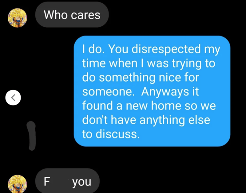 Text - Who cares I do. You disrespected my time when I was trying to do something nice for someone. Anyways it found a new home so we don't have anything else to discuss. F you