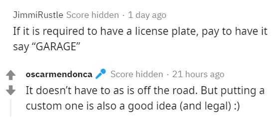 """Text - JimmiRustle Score hidden · 1 day ago If it is required to have a license plate, pay to have it say """"GARAGE"""" Score hidden · 21 hours ago It doesn't have to as is off the road. But putting a oscarmendonca custom one is also a good idea (and legal) :)"""